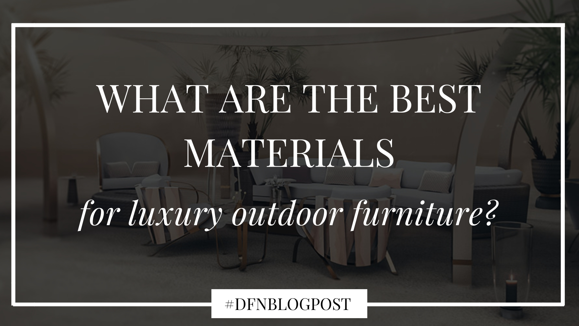 What are the best materials for luxury outdoor furniture?