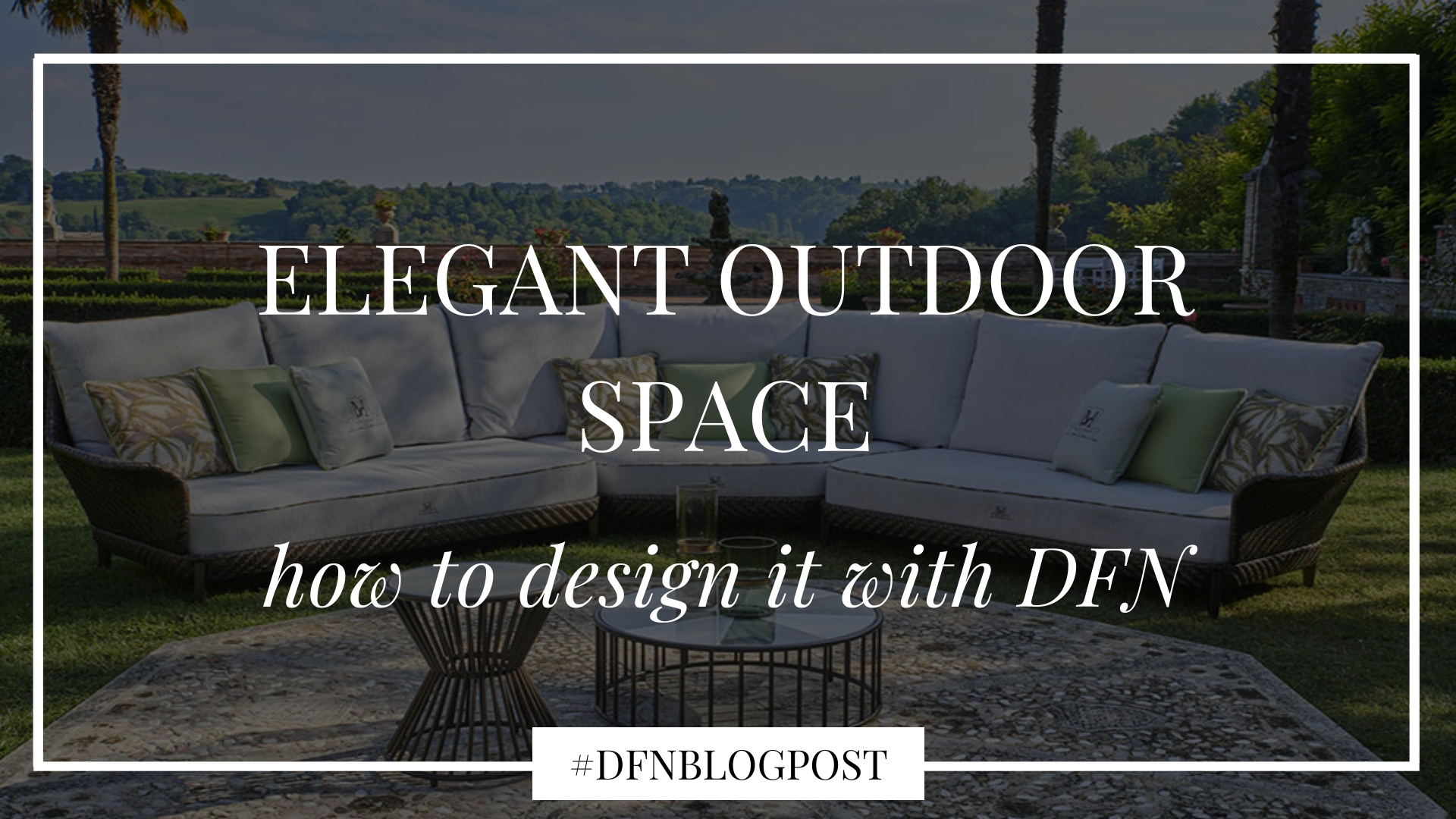Designing an elegant outdoor space with DFN: discover our collections