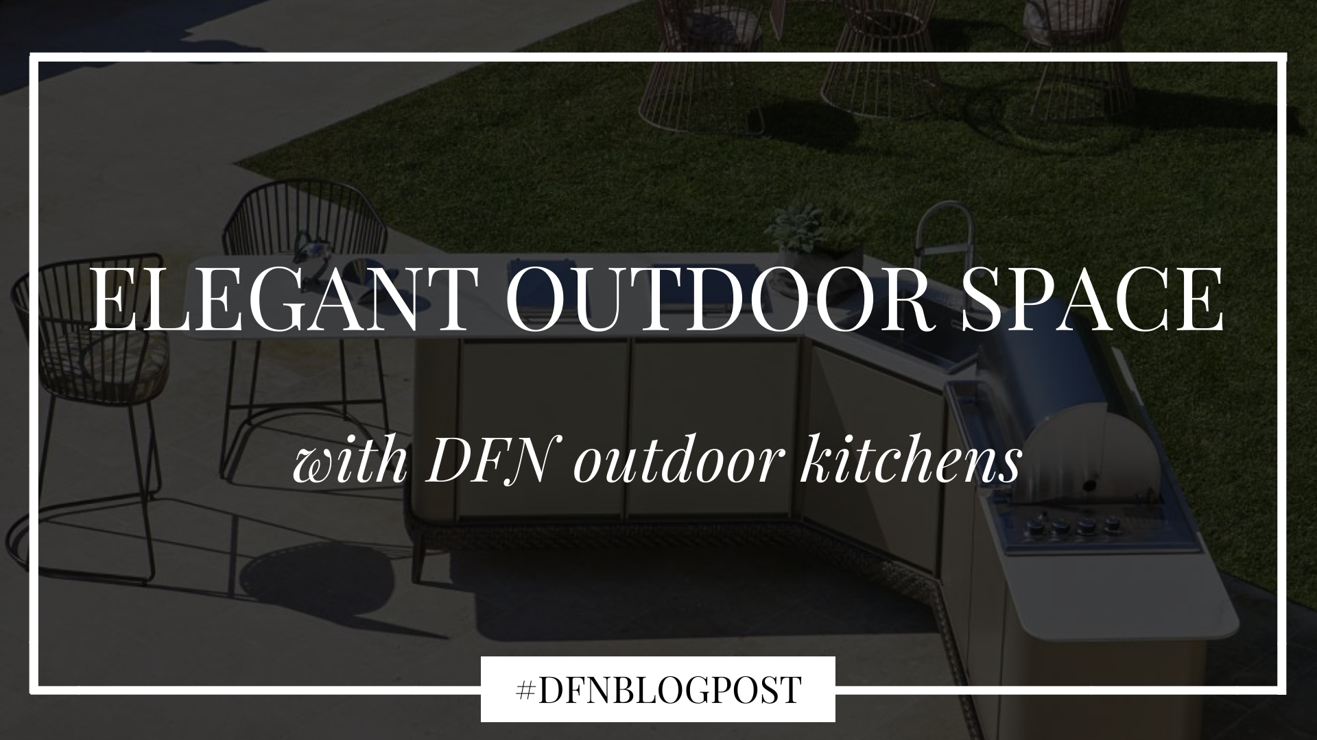 Create an elegant outdoor space with DFN outdoor kitchens 1